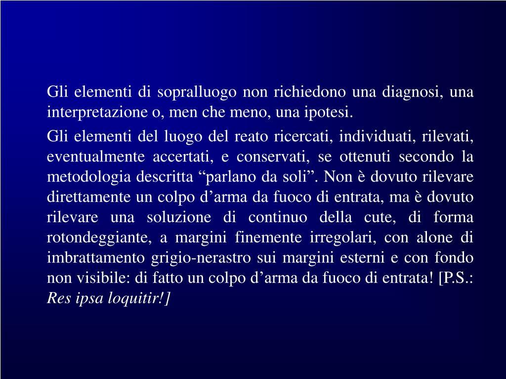 Gli elementi di sopralluogo non richiedono una diagnosi, una interpretazione o, men che meno, una ipotesi.