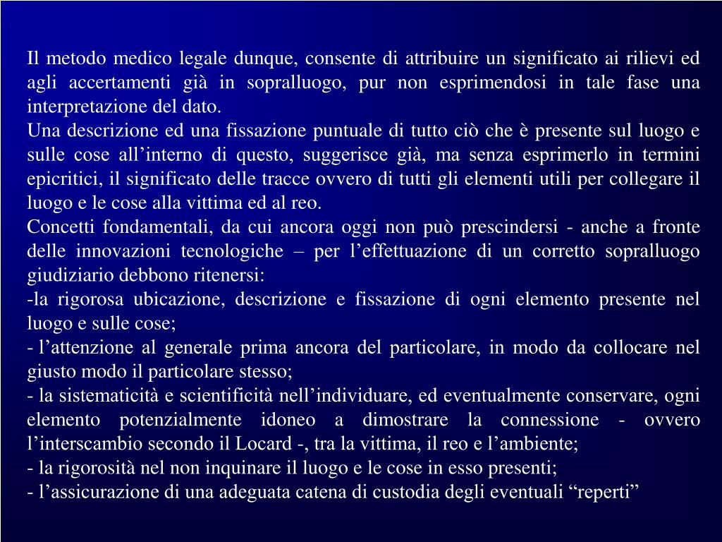 Il metodo medico legale dunque, consente di attribuire un significato ai rilievi ed agli accertamenti già in sopralluogo, pur non esprimendosi in tale fase una interpretazione del dato.