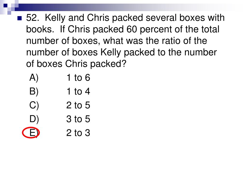 52.  Kelly and Chris packed several boxes with books.  If Chris packed 60 percent of the total number of boxes, what was the ratio of the number of boxes Kelly packed to the number of boxes Chris packed?