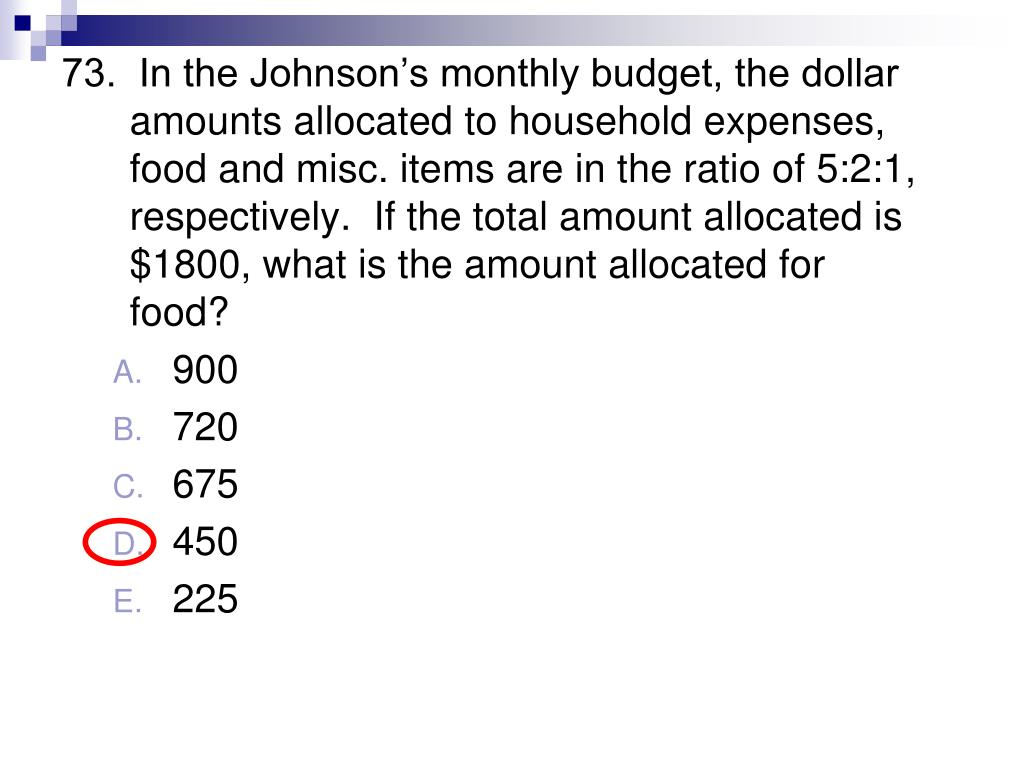 73.  In the Johnson's monthly budget, the dollar amounts allocated to household expenses, food and misc. items are in the ratio of 5:2:1, respectively.  If the total amount allocated is $1800, what is the amount allocated for food?