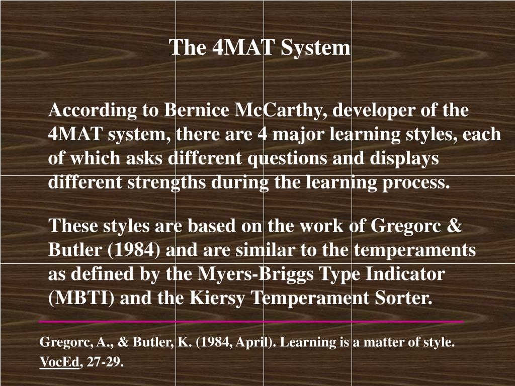 These styles are based on the work of Gregorc & Butler (1984) and are similar to the temperaments as defined by the Myers-Briggs Type Indicator (MBTI) and the Kiersy Temperament Sorter.
