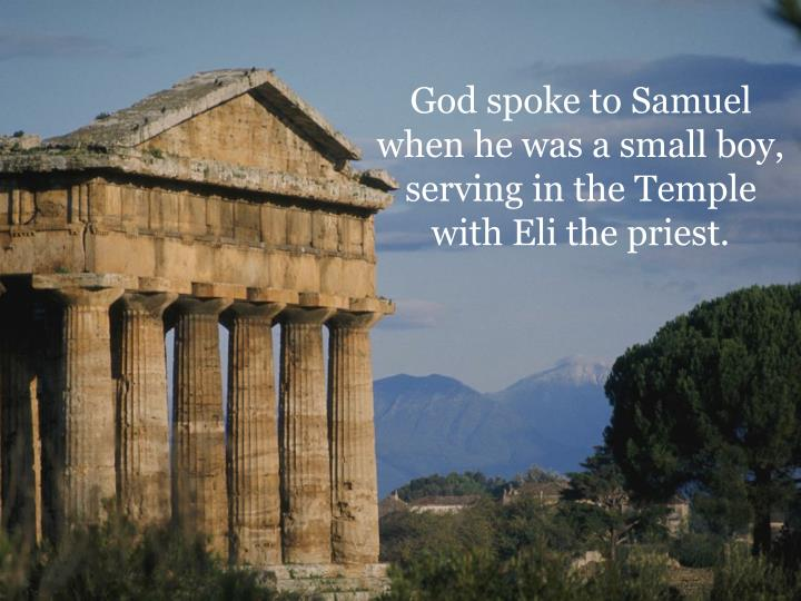 God spoke to Samuel when he was a small boy, serving in the Temple with Eli the priest.