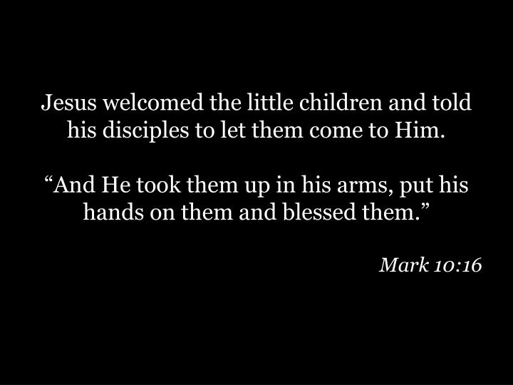 Jesus welcomed the little children and told his disciples to let them come to Him.