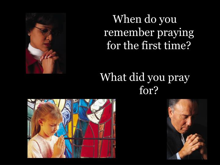 When do you remember praying for the first time?