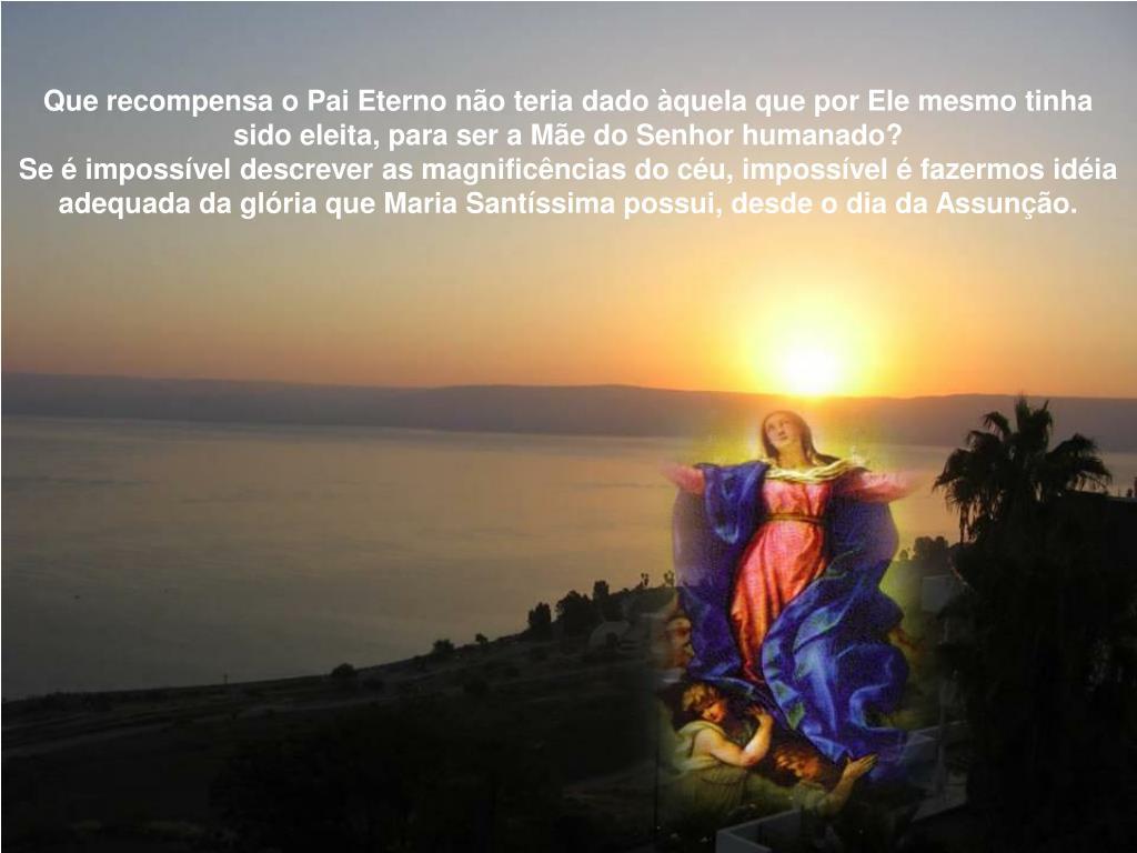 Que recompensa o Pai Eterno não teria dado àquela que por Ele mesmo tinha sido eleita, para ser a Mãe do Senhor humanado?
