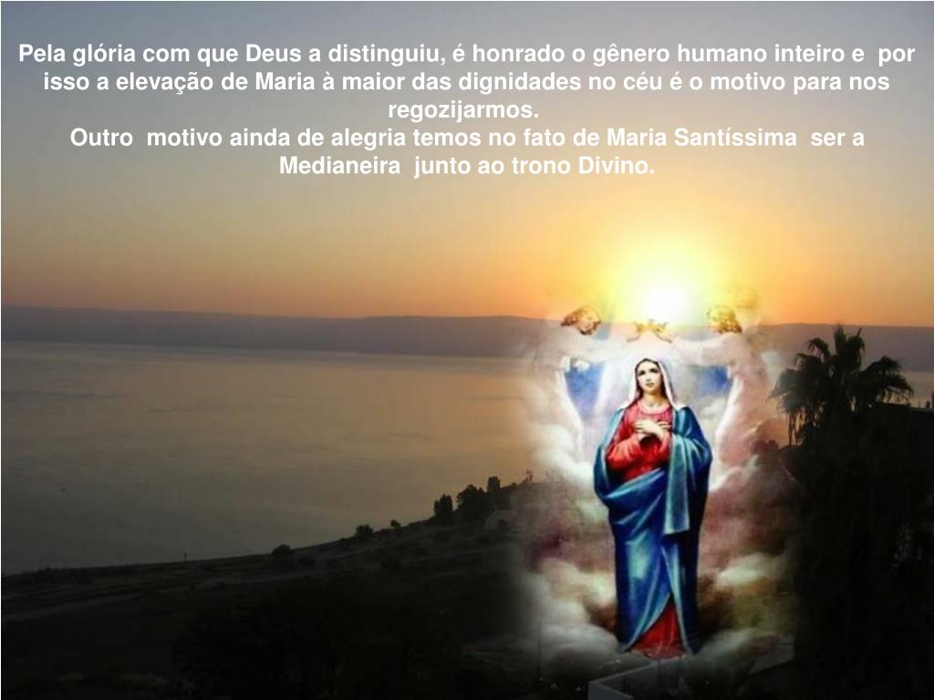 Pela glória com que Deus a distinguiu, é honrado o gênero humano inteiro e  por isso a elevação de Maria à maior das dignidades no céu é o motivo para nos regozijarmos.
