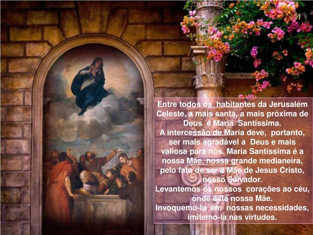 Entre todos os  habitantes da Jerusalém Celeste, a mais santa, a mais próxima de Deus  é Maria  Santíssima.