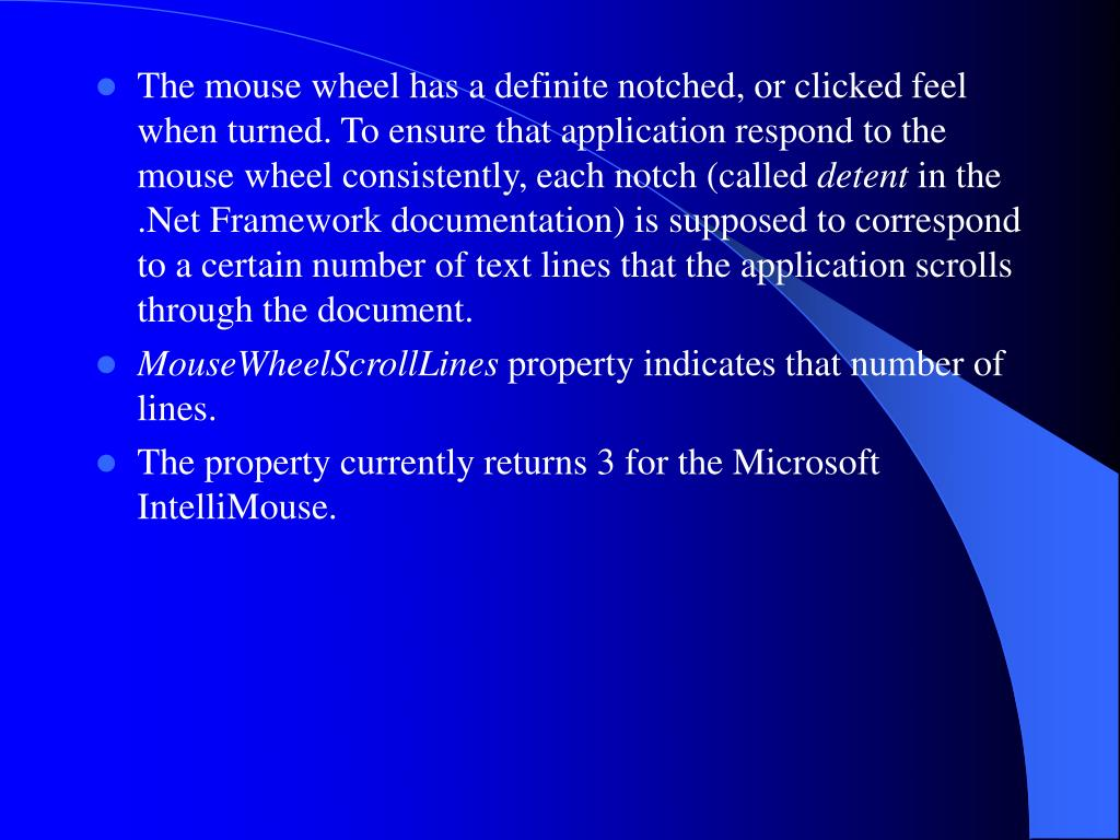 The mouse wheel has a definite notched, or clicked feel when turned. To ensure that application respond to the mouse wheel consistently, each notch (called