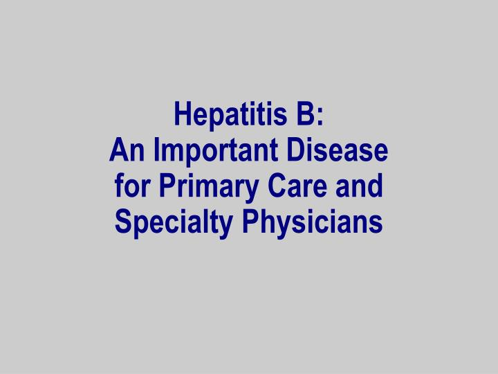 Hepatitis b an important disease for primary care and specialty physicians
