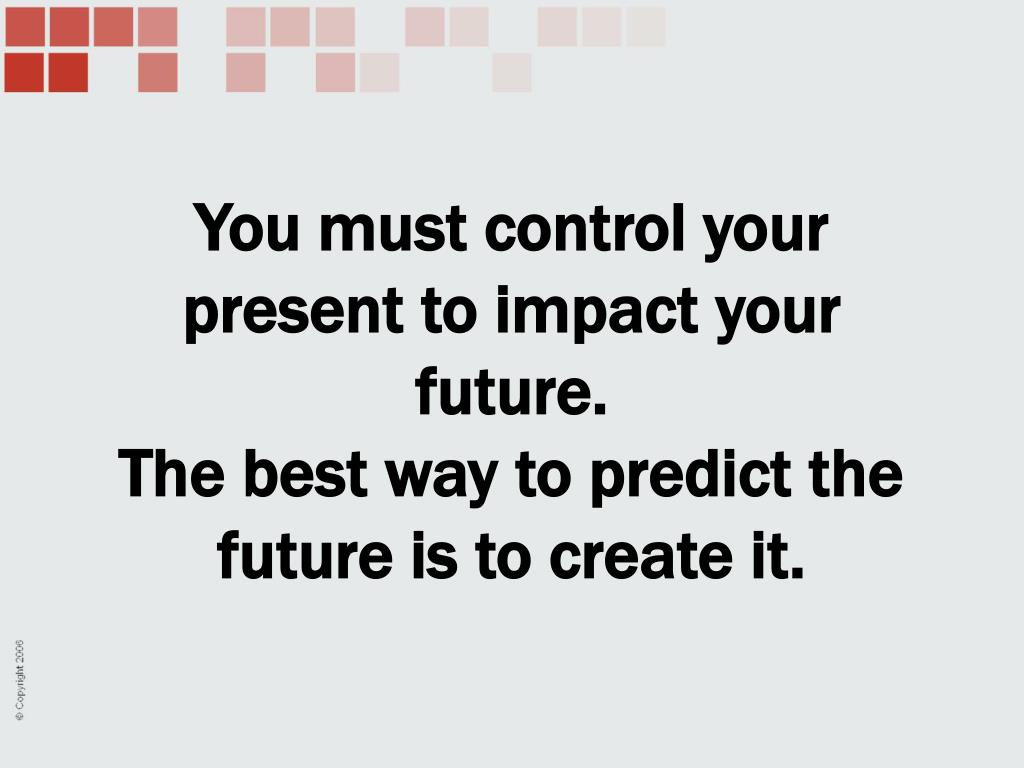 You must control your present to impact your future.