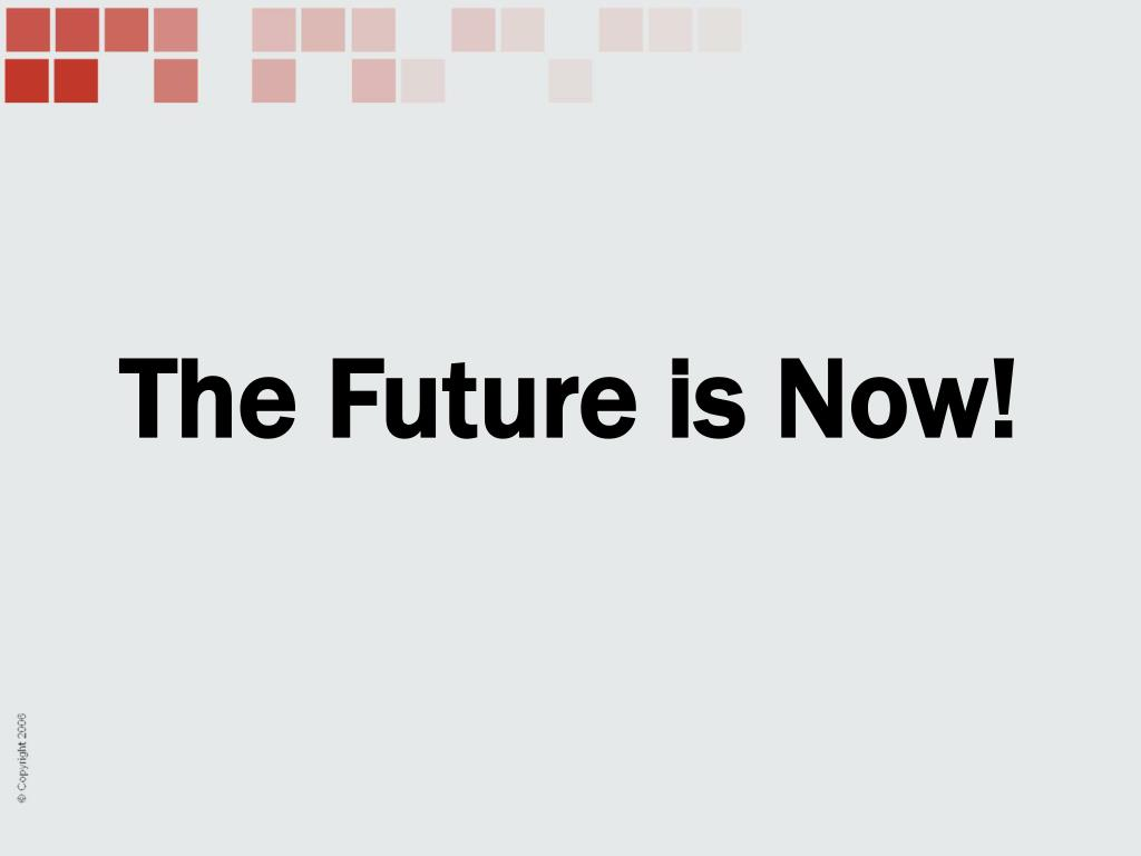 The Future is Now!