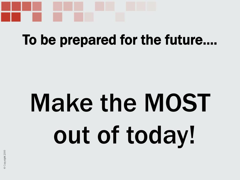 To be prepared for the future….