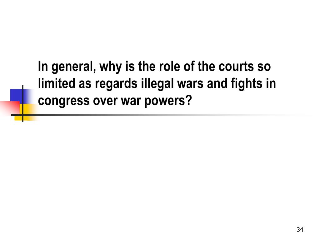 In general, why is the role of the courts so limited as regards illegal wars and fights in congress over war powers?