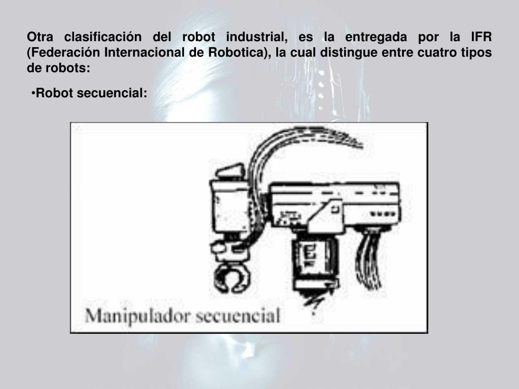 Otra clasificación del robot industrial, es la entregada por la IFR (Federación Internacional de Robotica), la cual distingue entre cuatro tipos de robots: