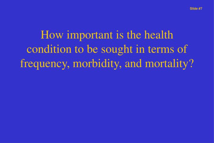 How important is the health condition to be sought in terms of frequency, morbidity, and mortality?