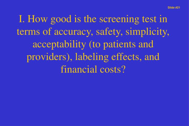 I. How good is the screening test in terms of accuracy, safety, simplicity, acceptability (to patients and providers), labeling effects, and financial costs?