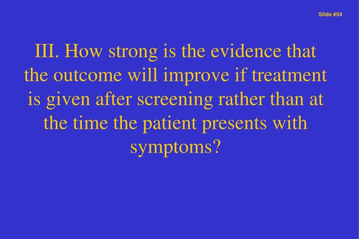 III. How strong is the evidence that the outcome will improve if treatment is given after screening rather than at the time the patient presents with symptoms?