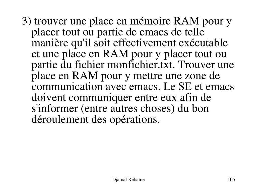 3) trouver une place en mémoire RAM pour y placer tout ou partie de emacs de telle manière qu'il soit effectivement exécutable et une place en RAM pour y placer tout ou partie du fichier monfichier.txt. Trouver une place en RAM pour y mettre une zone de communication avec emacs. Le SE et emacs doivent communiquer entre eux afin de s'informer (entre autres choses) du bon déroulement des opérations.
