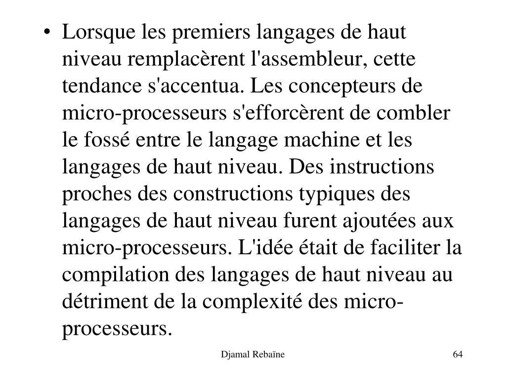 Lorsque les premiers langages de haut niveau remplacèrent l'assembleur, cette tendance s'accentua. Les concepteurs de micro-processeurs s'efforcèrent de combler le fossé entre le langage machine et les langages de haut niveau. Des instructions proches des constructions typiques des langages de haut niveau furent ajoutées aux micro-processeurs. L'idée était de faciliter la compilation des langages de haut niveau au détriment de la complexité des micro-processeurs.