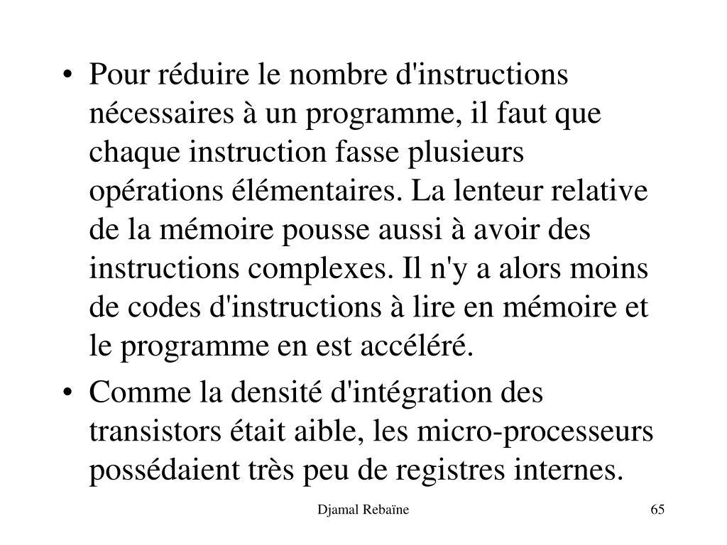 Pour réduire le nombre d'instructions nécessaires à un programme, il faut que chaque instruction fasse plusieurs opérations élémentaires. La lenteur relative de la mémoire pousse aussi à avoir des instructions complexes. Il n'y a alors moins de codes d'instructions à lire en mémoire et le programme en est accéléré.
