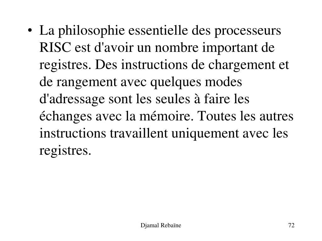 La philosophie essentielle des processeurs RISC est d'avoir un nombre important de registres. Des instructions de chargement et de rangement avec quelques modes d'adressage sont les seules à faire les échanges avec la mémoire. Toutes les autres instructions travaillent uniquement avec les registres.