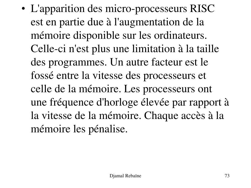 L'apparition des micro-processeurs RISC est en partie due à l'augmentation de la mémoire disponible sur les ordinateurs. Celle-ci n'est plus une limitation à la taille des programmes. Un autre facteur est le fossé entre la vitesse des processeurs et celle de la mémoire. Les processeurs ont une fréquence d'horloge élevée par rapport à la vitesse de la mémoire. Chaque accès à la mémoire les pénalise.