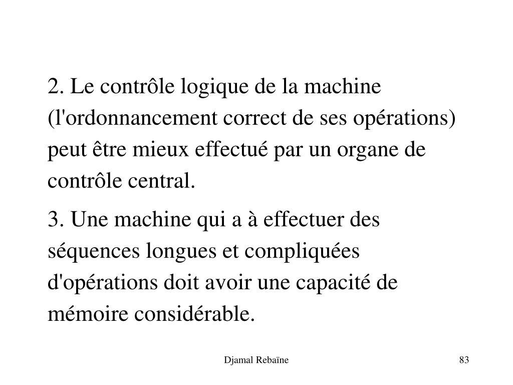 2. Le contrôle logique de la machine (l'ordonnancement correct de ses opérations) peut être mieux effectué par un organe de contrôle central.