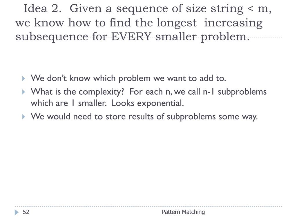 Idea 2.  Given a sequence of size string < m, we know how to find the longest  increasing subsequence for EVERY smaller problem.