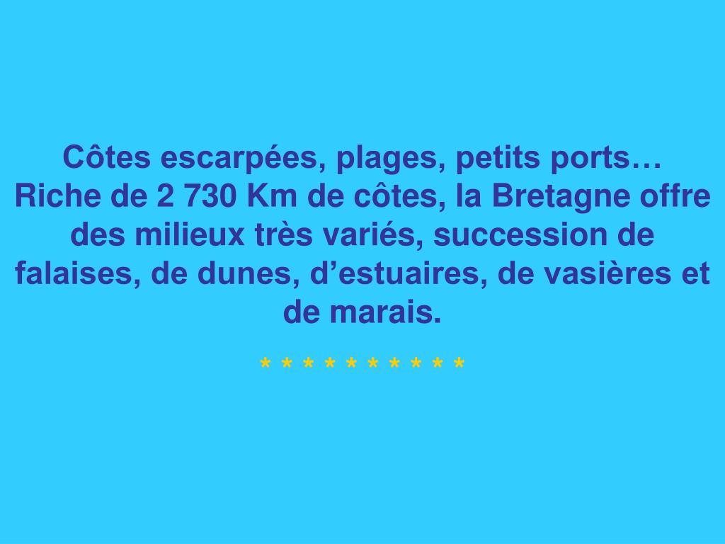 Côtes escarpées, plages, petits ports…   Riche de 2 730 Km de côtes, la Bretagne offre des milieux très variés, succession de falaises, de dunes, d'estuaires, de vasières et de marais.