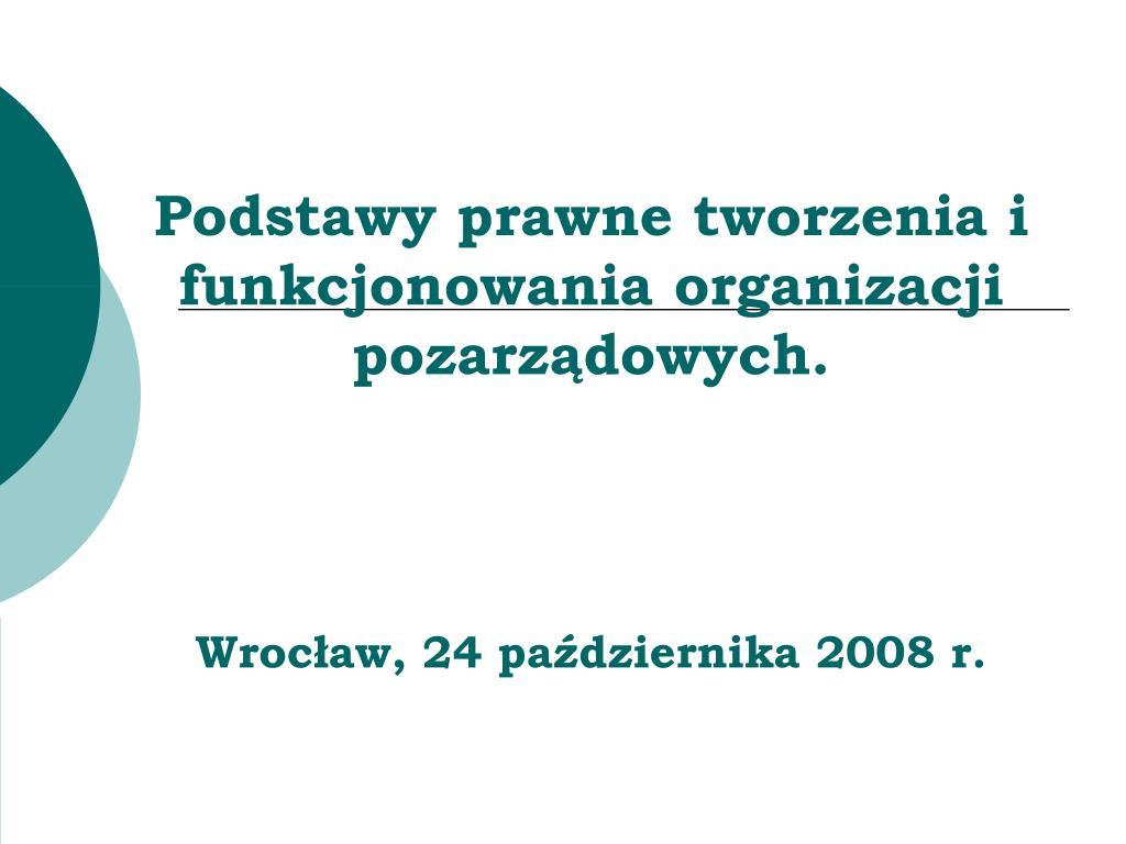 podstawy prawne tworzenia i funkcjonowania organizacji pozarz dowych wroc aw 24 pa dziernika 2008 r