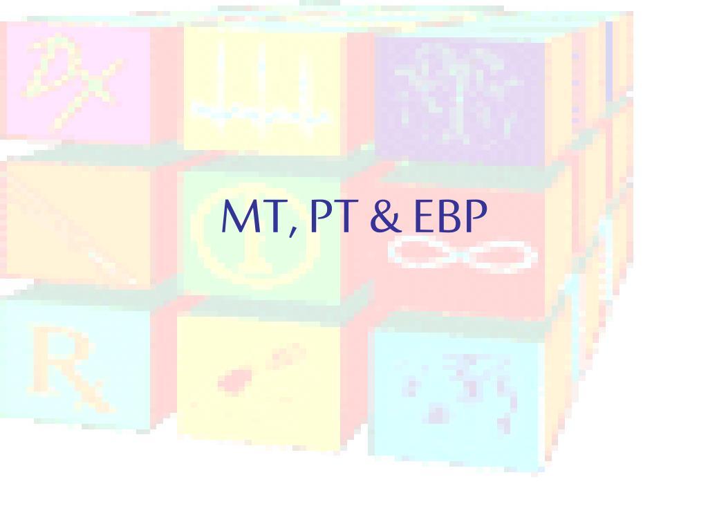 MT, PT & EBP