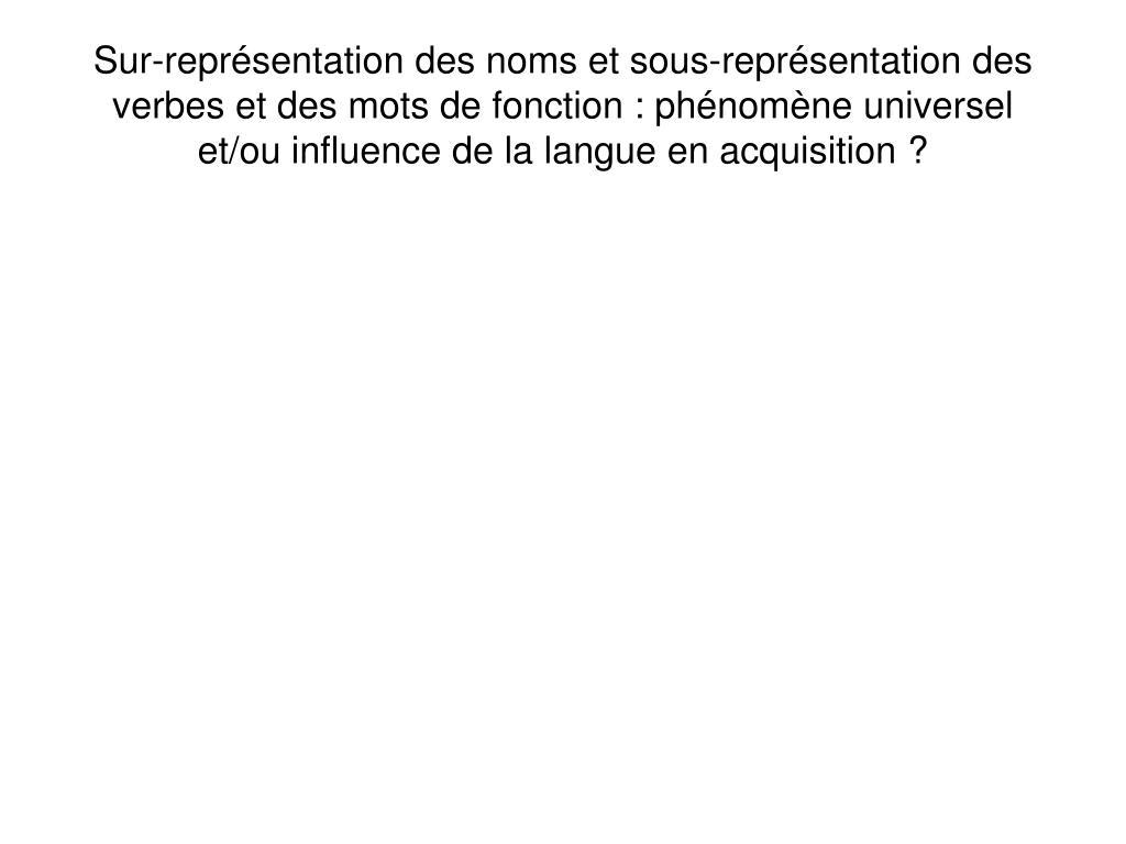 Sur-représentation des noms et sous-représentation des verbes et des mots de fonction : phénomène universel et/ou influence de la langue en acquisition ?