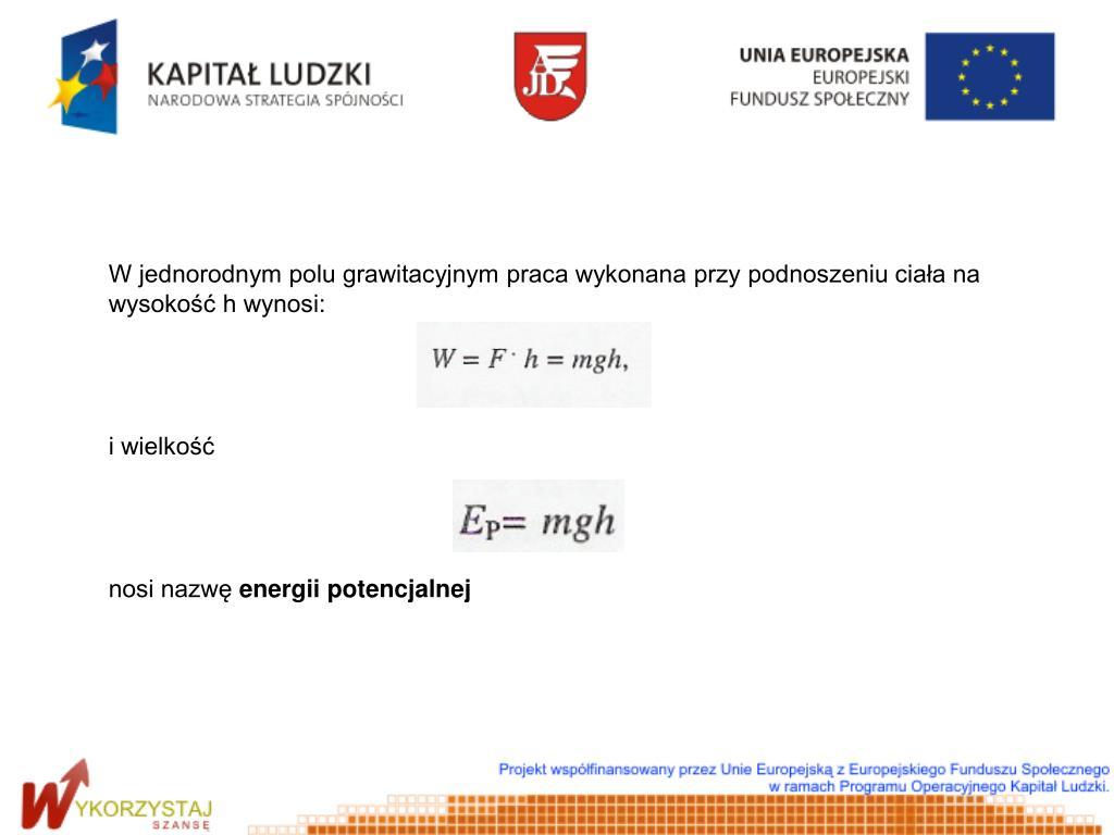 W jednorodnym polu grawitacyjnym praca wykonana przy podnoszeniu ciała na wysokość h wynosi: