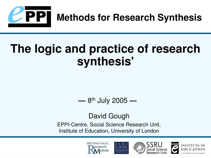 The logic and practice of research synthesis 8 th july 2005