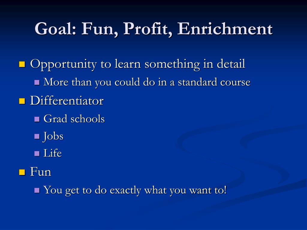 Goal: Fun, Profit, Enrichment