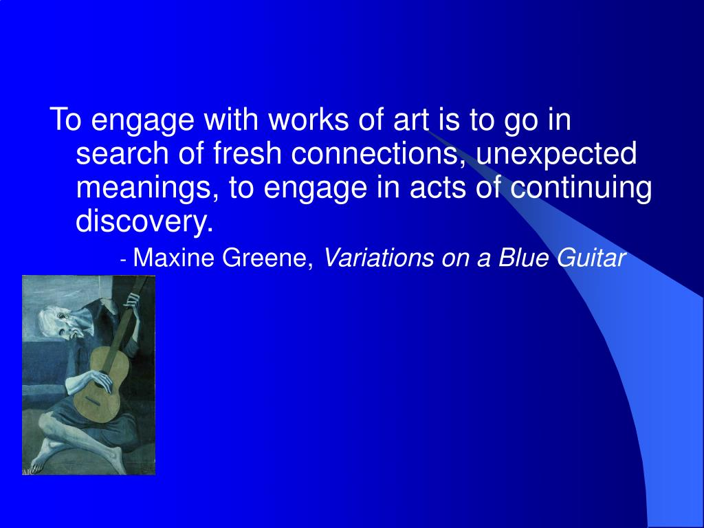 To engage with works of art is to go in search of fresh connections, unexpected meanings, to engage in acts of continuing discovery.