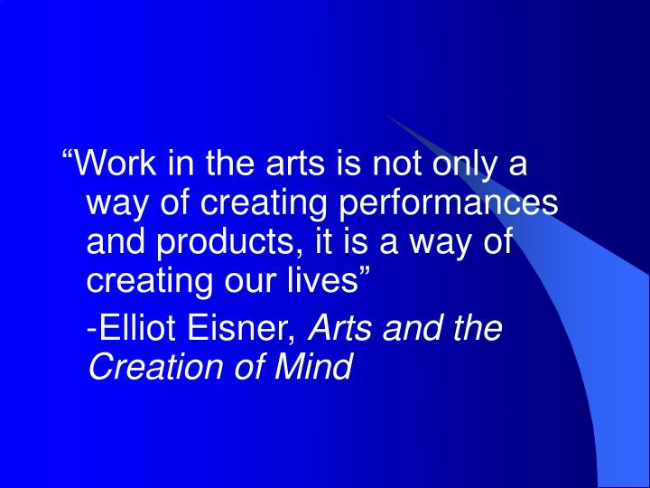 """""""Work in the arts is not only a way of creating performances and products, it is a way of creating..."""