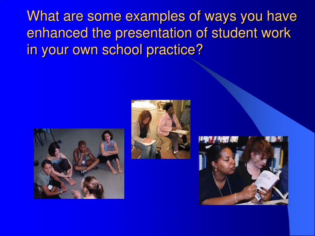 What are some examples of ways you have enhanced the presentation of student work in your own school practice?