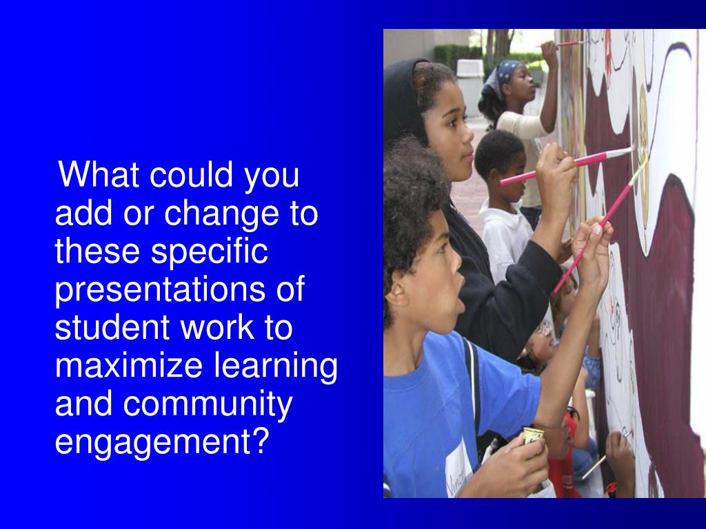 What could you add or change to these specific presentations of student work to maximize learning and community engagement?