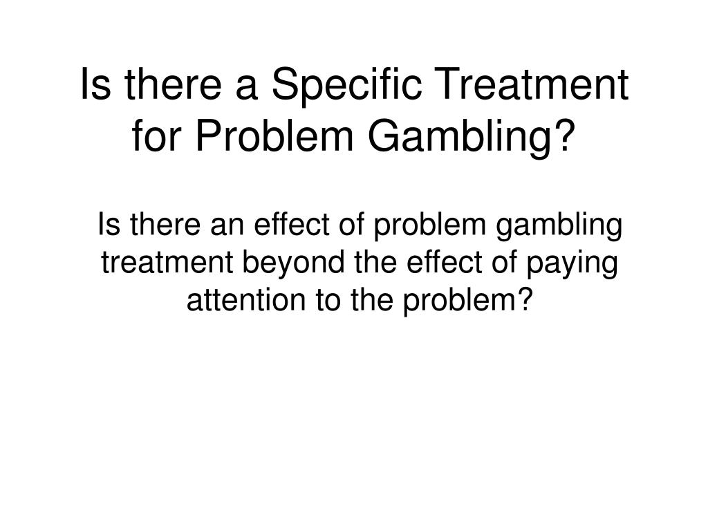 Is there a Specific Treatment for Problem Gambling?