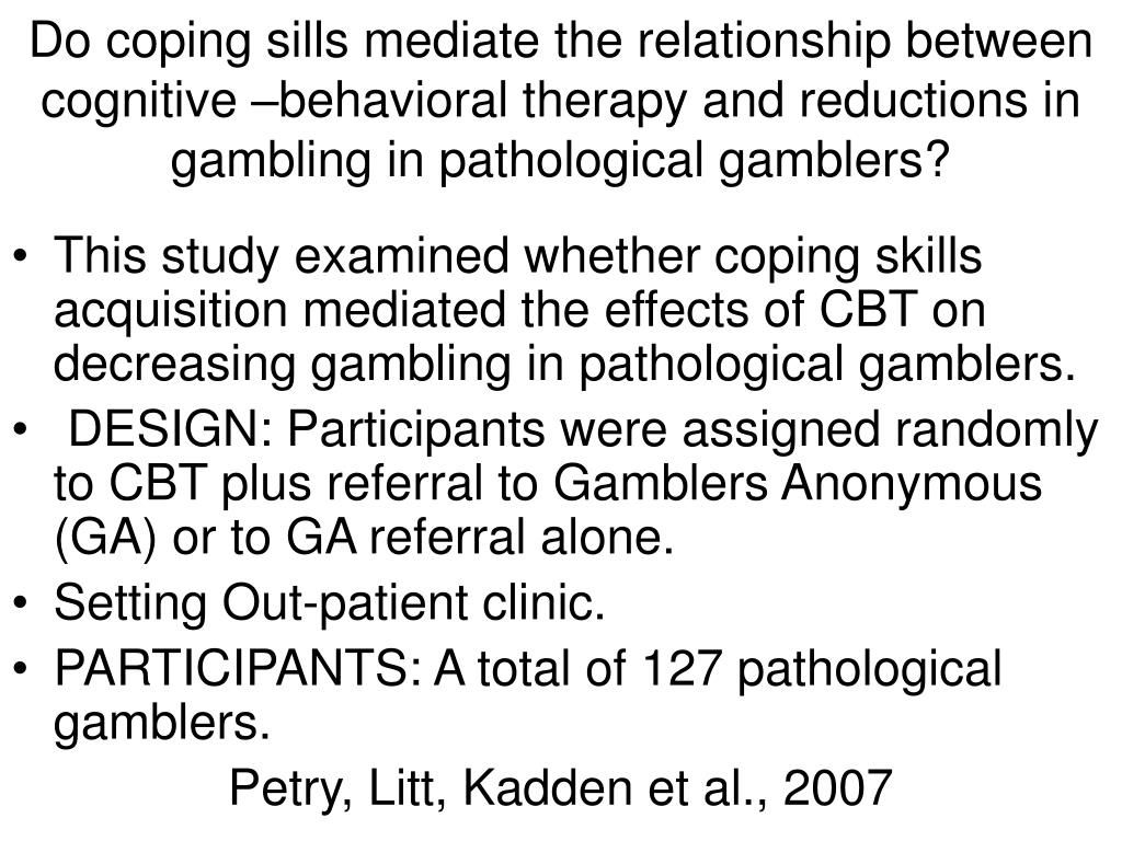 Do coping sills mediate the relationship between cognitive –behavioral therapy and reductions in gambling in pathological gamblers?