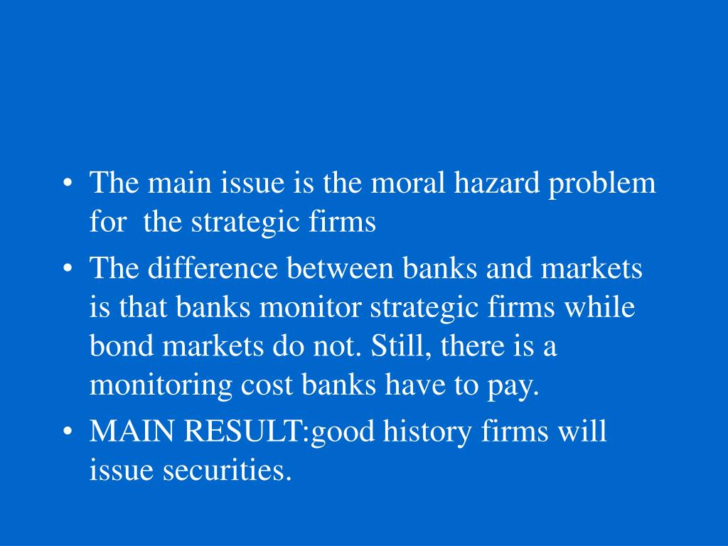 The main issue is the moral hazard problem for  the strategic firms