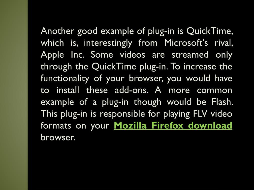 Another good example of plug-in is QuickTime, which is, interestingly from Microsoft's rival, Apple Inc. Some videos are streamed only through the QuickTime plug-in. To increase the functionality of your browser, you would have to install these add-ons. A more common example of a plug-in though would be Flash. This plug-in is responsible for playing FLV video formats on your