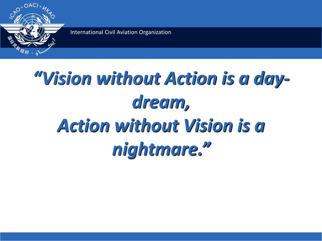 """Vision without Action is a day-dream,"
