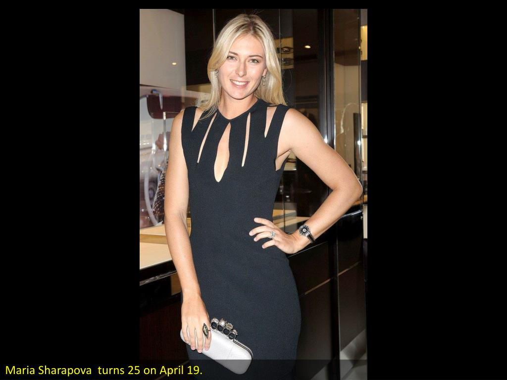 Maria Sharapova  turns 25 on April 19.