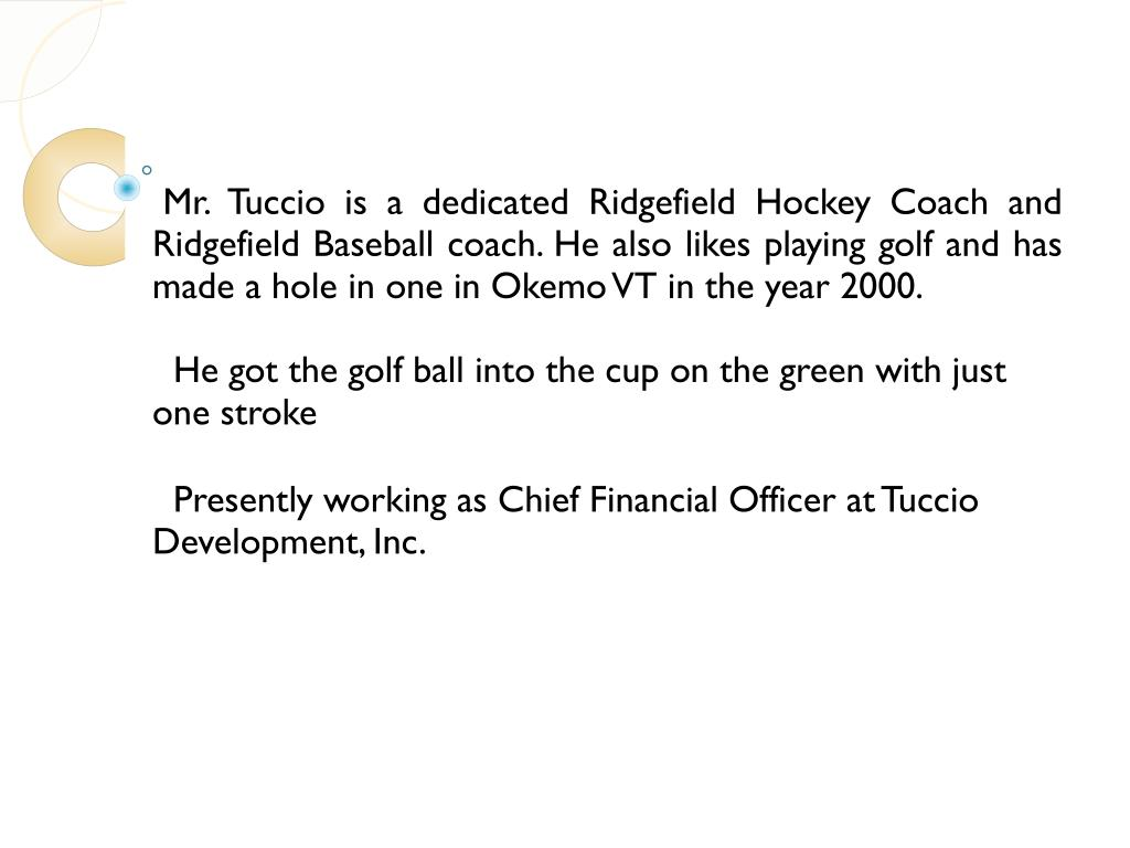 Mr. Tuccio is a dedicated Ridgefield Hockey Coach and Ridgefield Baseball coach. He also likes playing golf and has made a hole in one in Okemo VT in the year 2000.