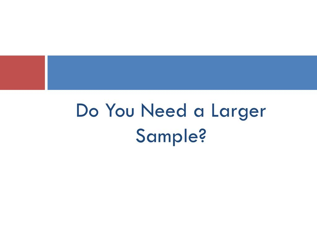 Do You Need a Larger Sample?