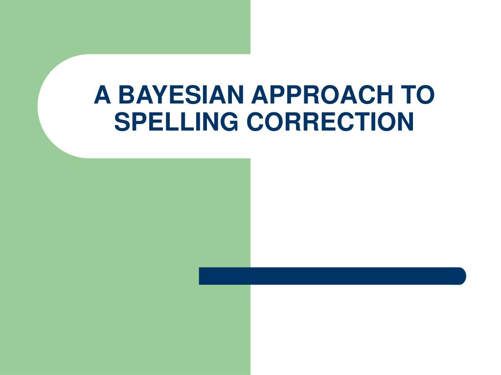 A BAYESIAN APPROACH TO SPELLING CORRECTION