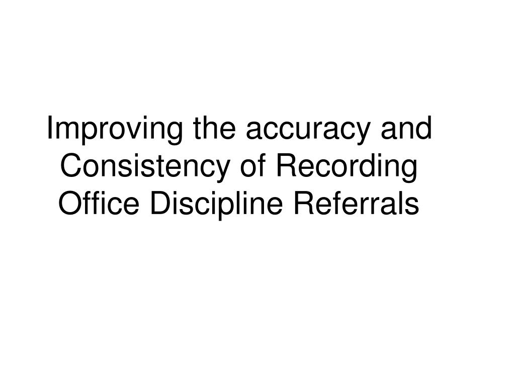 Improving the accuracy and Consistency of Recording Office Discipline Referrals