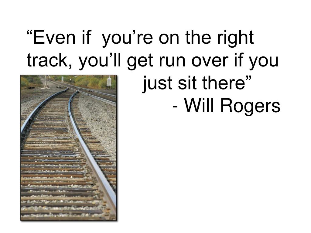 """Even if  you're on the right track, you'll get run over if you"